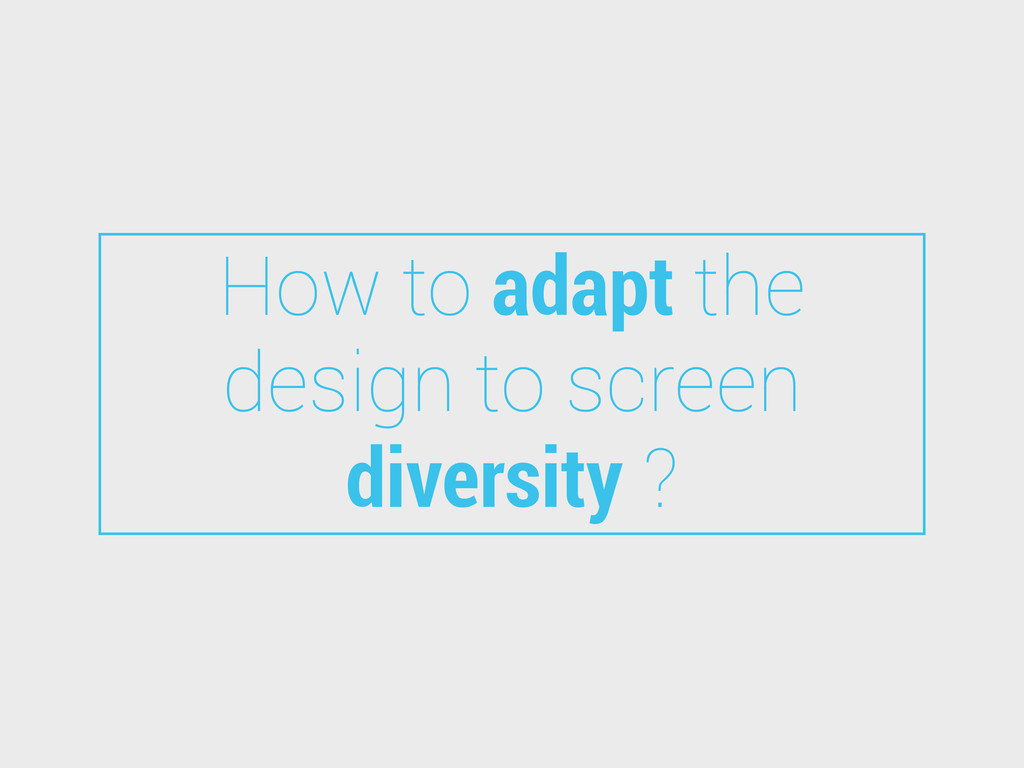 How to adapt the design to screen diversity ?