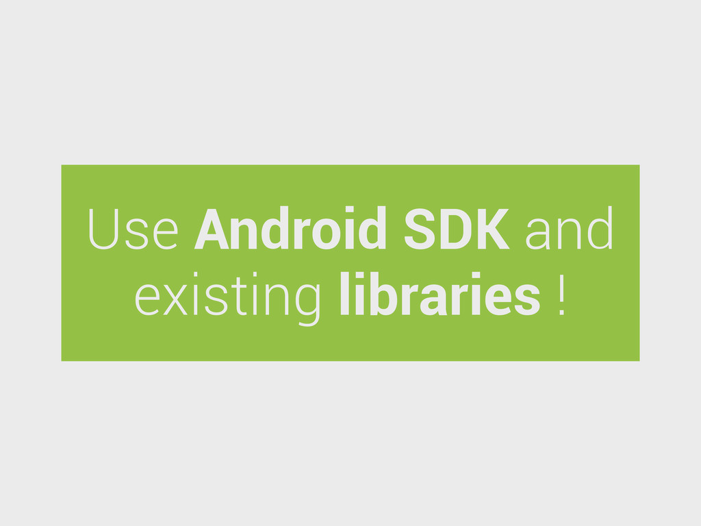 Use Android SDK and existing libraries !