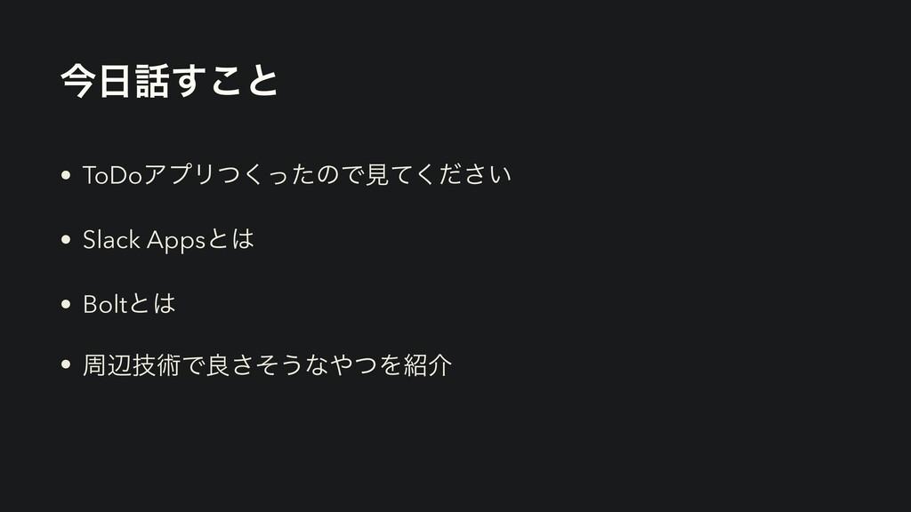 ࠓ͢͜ͱ • ToDoΞϓϦͭͬͨ͘ͷͰݟ͍ͯͩ͘͞ • Slack Appsͱ • B...