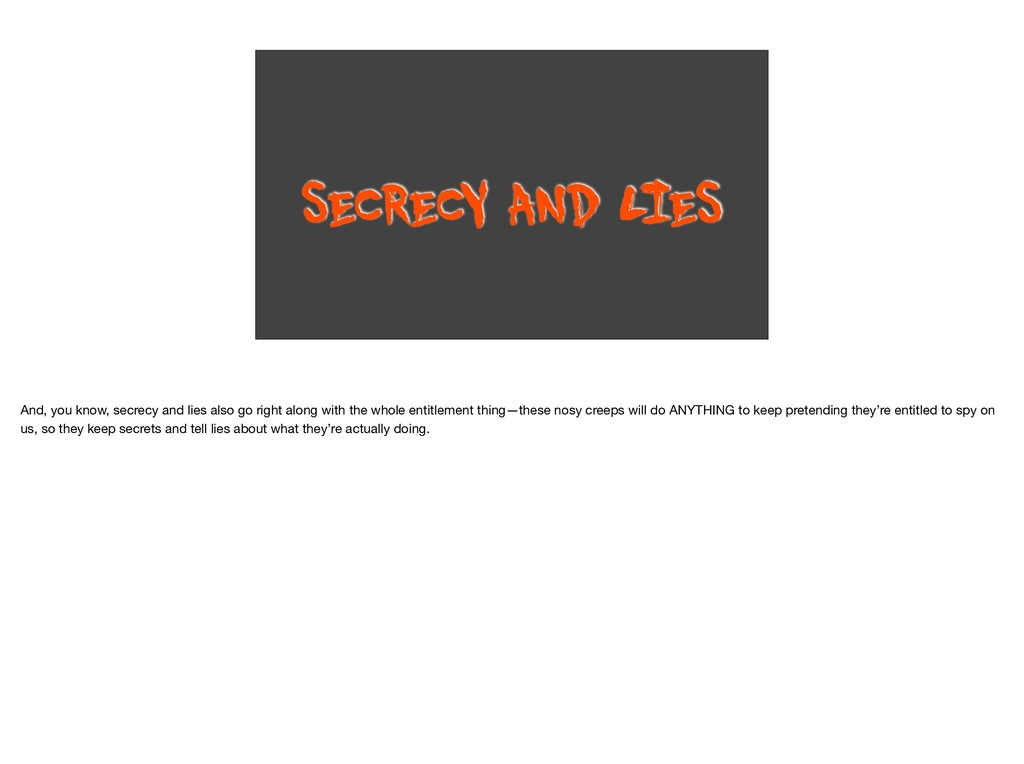 SECRECY AND L IES And, you know, secrecy and li...