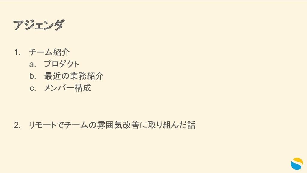 アジェンダ 1. チーム紹介 a. プロダクト b. 最近の業務紹介 c. メンバー構成 2....