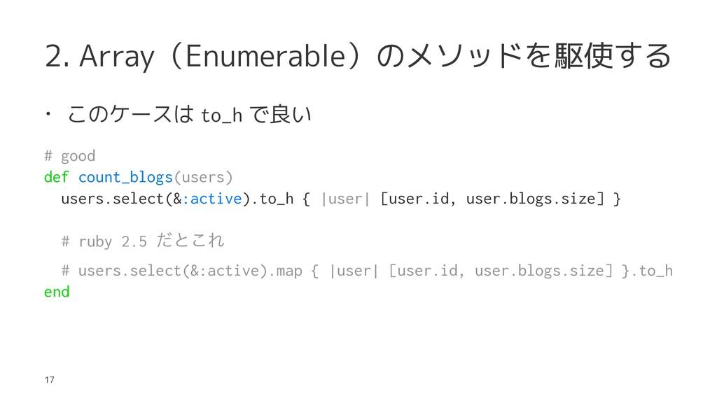 2. Array(Enumerable)のメソッドを駆使する • このケースは to_h で良...