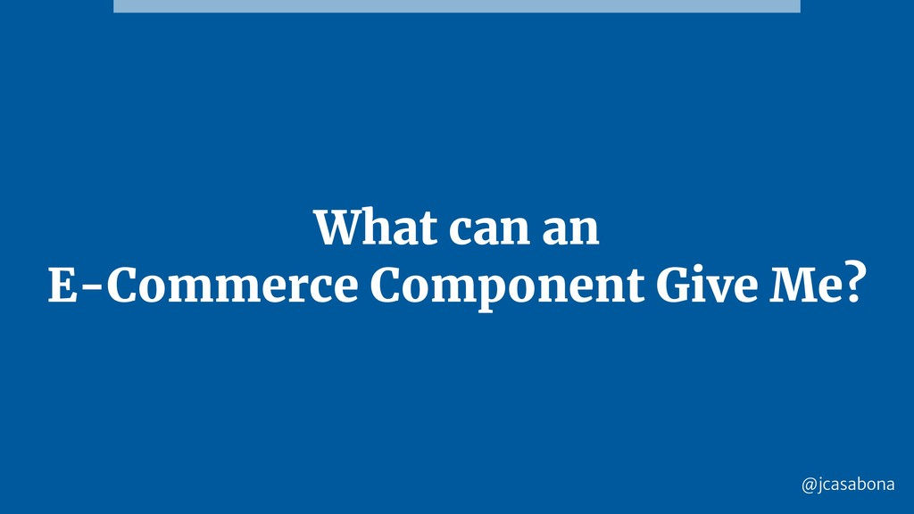 @jcasabona What can an E-Commerce Component Giv...