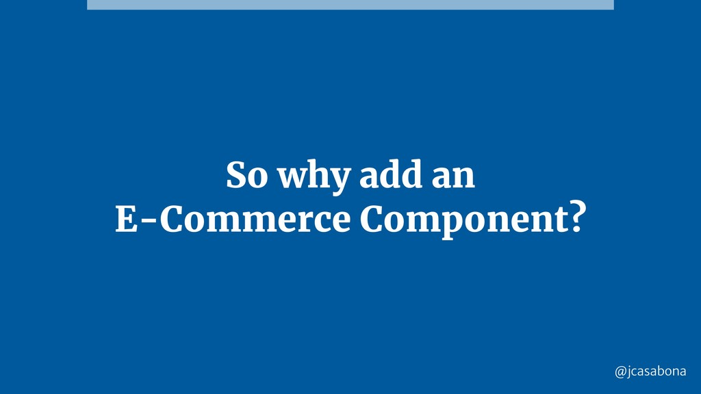 @jcasabona So why add an E-Commerce Component?