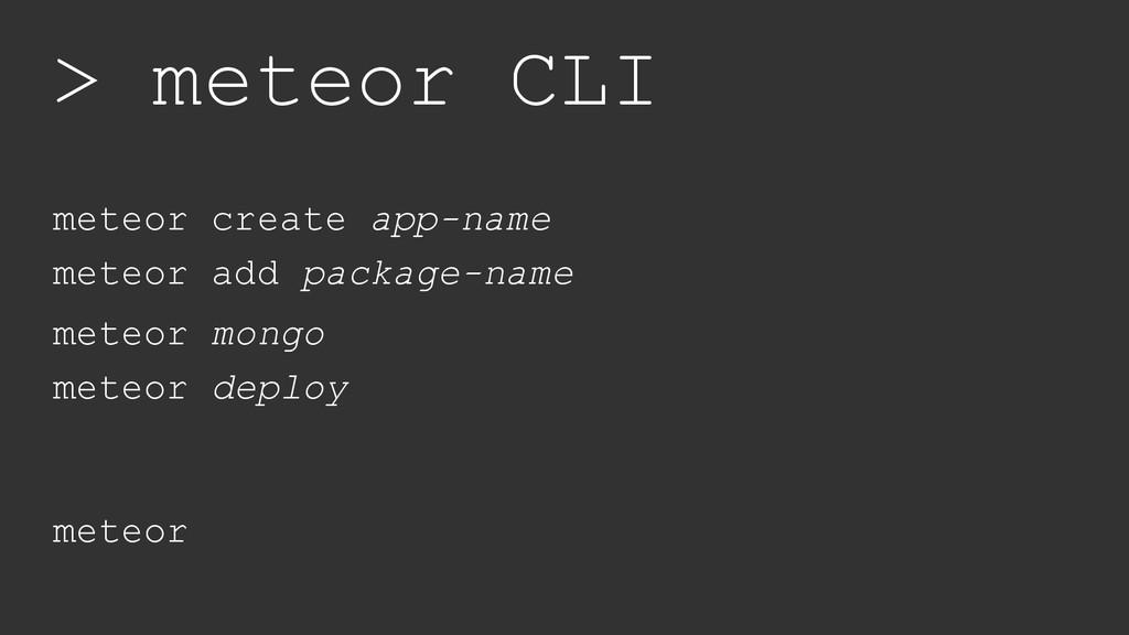 > meteor CLI meteor create app-name meteor add ...