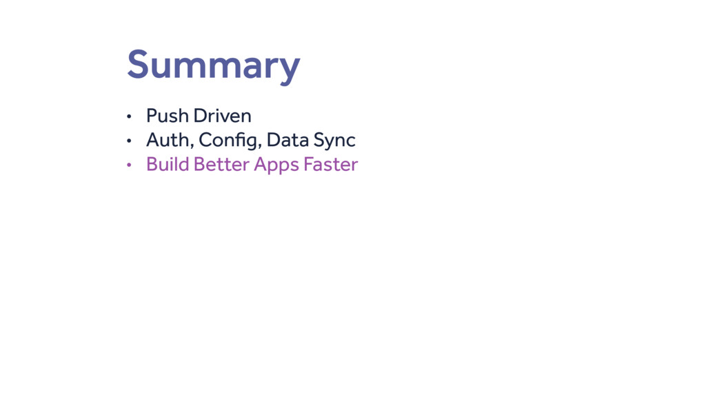 Summary • Push Driven • Auth, Config, Data Sync...