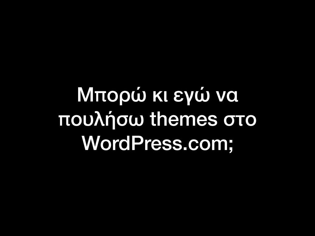 Μπορώ κι εγώ να πουλήσω themes στο WordPress.co...