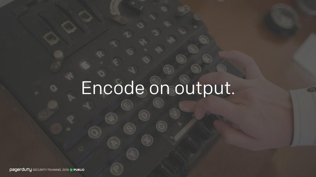 Encode on output. PUBLIC SECURITY TRAINING, 2018