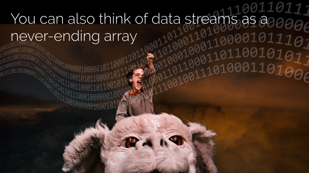 You can also think of data streams as a never-e...