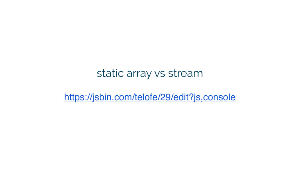 static array vs stream https://jsbin.com/telofe...