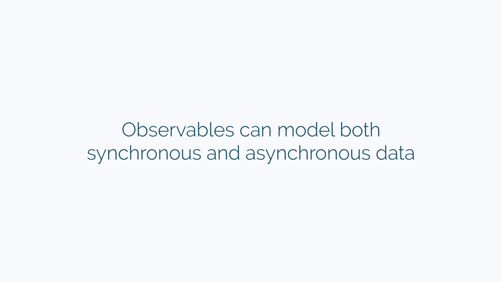 Observables can model both synchronous and asyn...