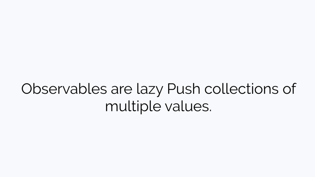 Observables are lazy Push collections of multip...
