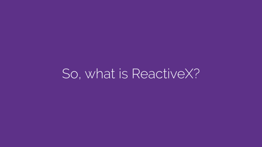 So, what is ReactiveX?