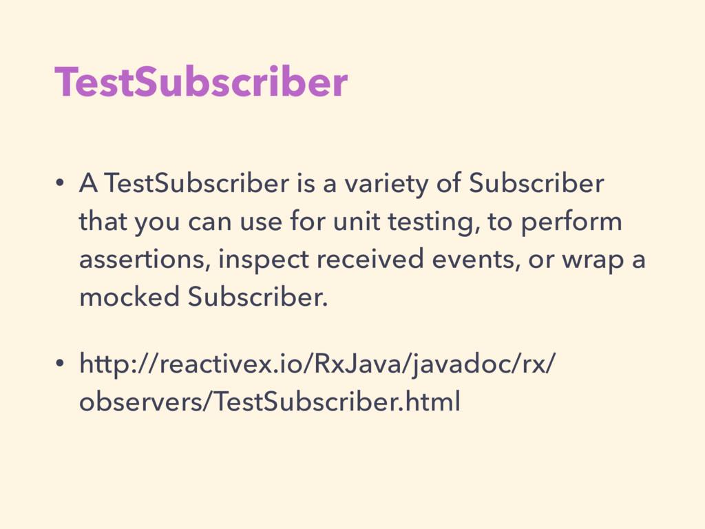 TestSubscriber • A TestSubscriber is a variety ...