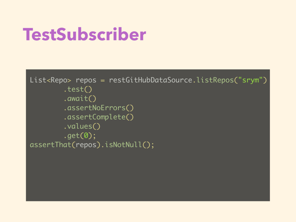 TestSubscriber List<Repo> repos = restGitHubDat...