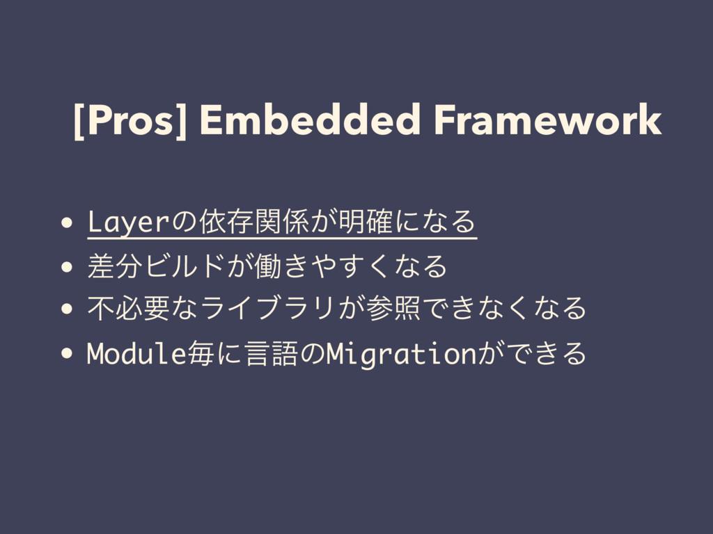 [Pros] Embedded Framework • Layerͷґଘ͕ؔ໌֬ʹͳΔ • ...