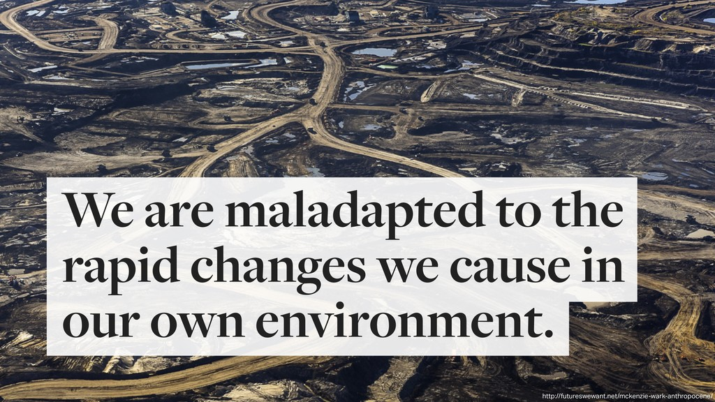 We are maladapted to the rapid changes we cause...