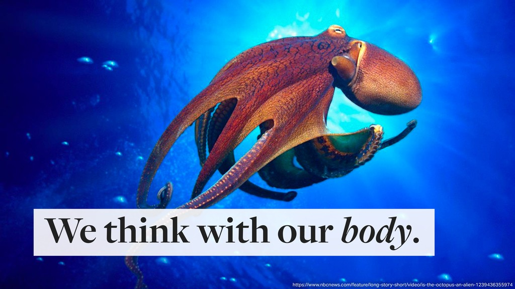 We think with our body. https://www.nbcnews.com...