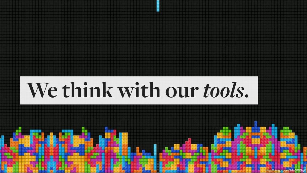We think with our tools. http://i.imgur.com/B4u...