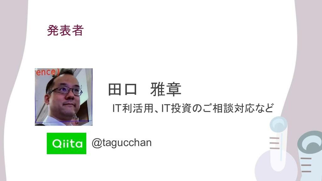 発表者 田口 雅章 IT利活用、IT投資のご相談対応など @tagucchan