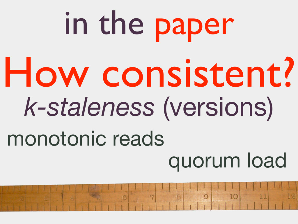 k-staleness (versions) How consistent? monotoni...