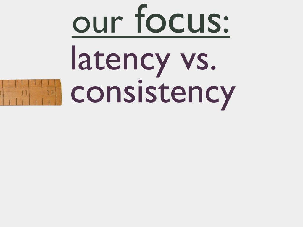 latency vs. consistency our focus: