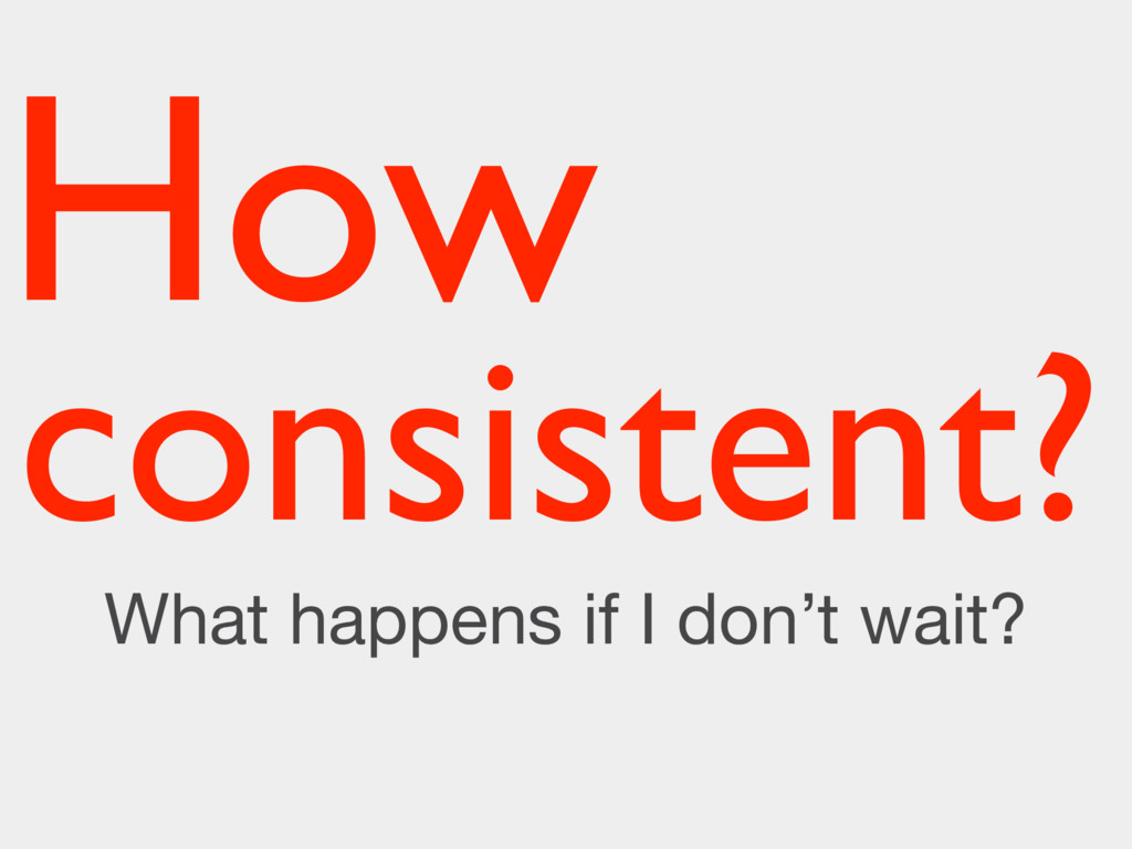 consistent? What happens if I don't wait? How