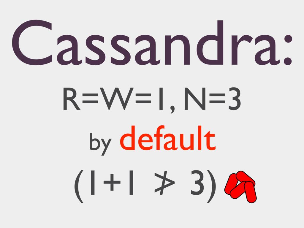 Cassandra: R=W=1, N=3 by default (1+1 ≯ 3)