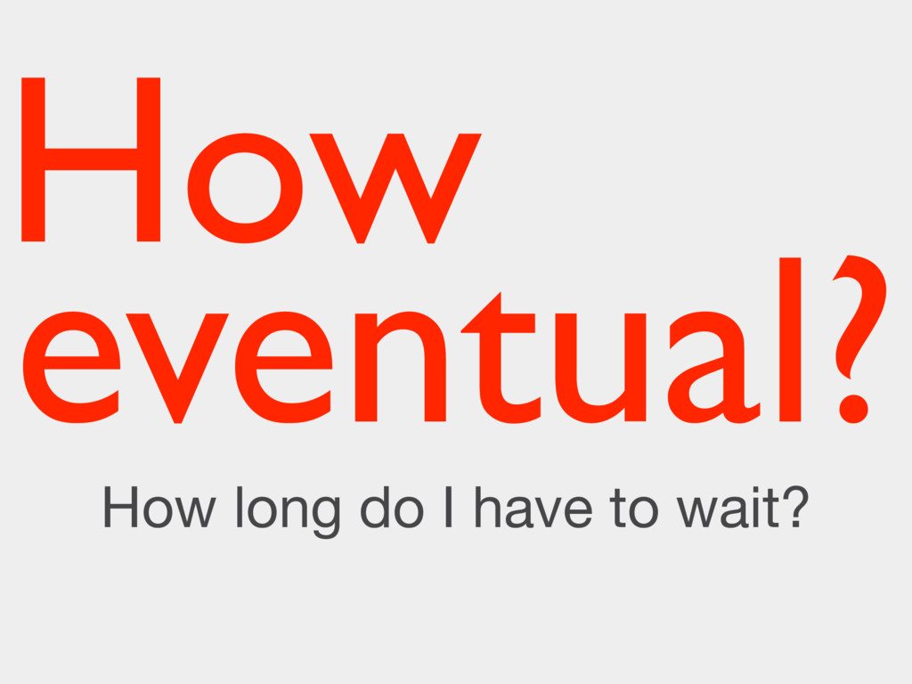 How How long do I have to wait? eventual?