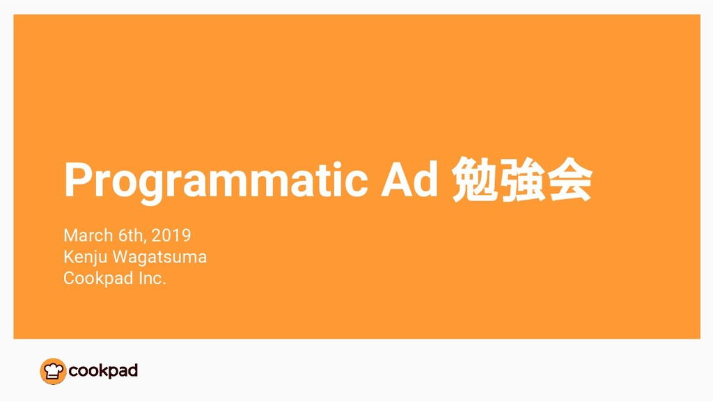 Programmatic Ad 勉強会 March 6th, 2019 Kenju Wagat...