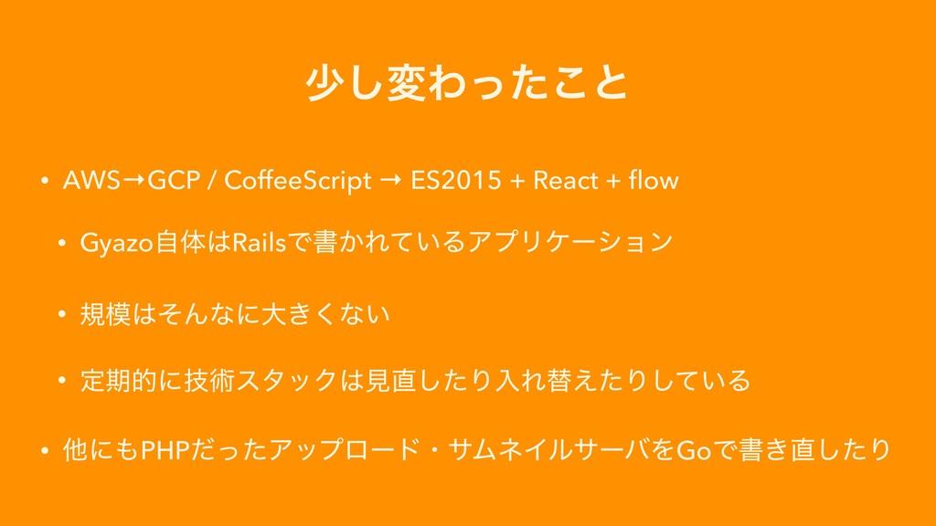 গ͠มΘͬͨ͜ͱ • AWS→GCP / CoffeeScript → ES2015 + Re...