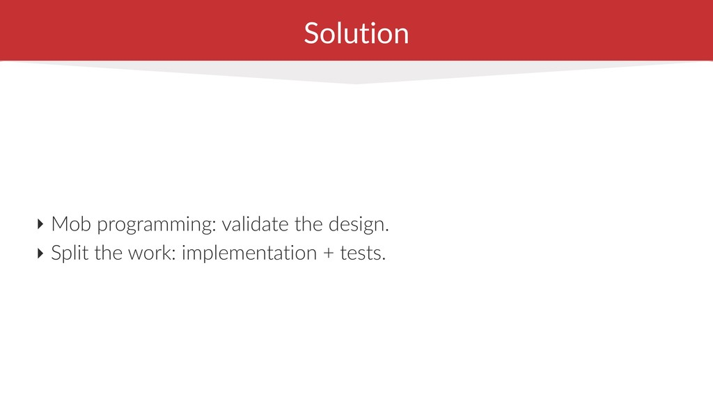 Solution ‣ Mob programming: validate the design...