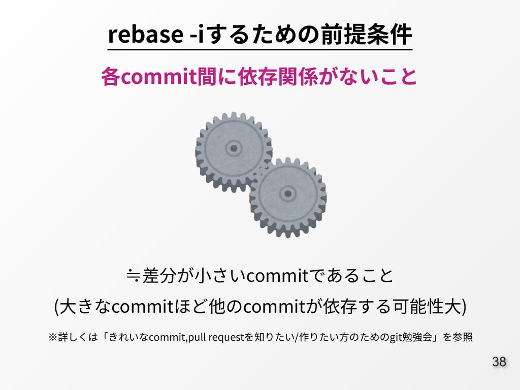 38 rebase -iするための前提条件 各commit間に依存関係がないこと ≒差分が⼩さ...