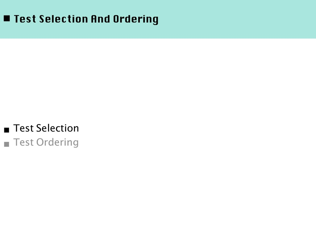 ◾ Test Selection And Ordering ■ Test Selection ...