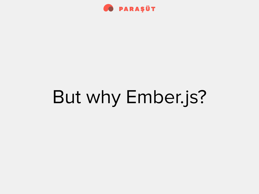 But why Ember.js?