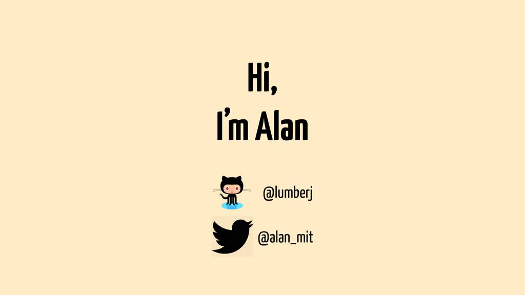 Hi, I'm Alan @lumberj @alan_mit