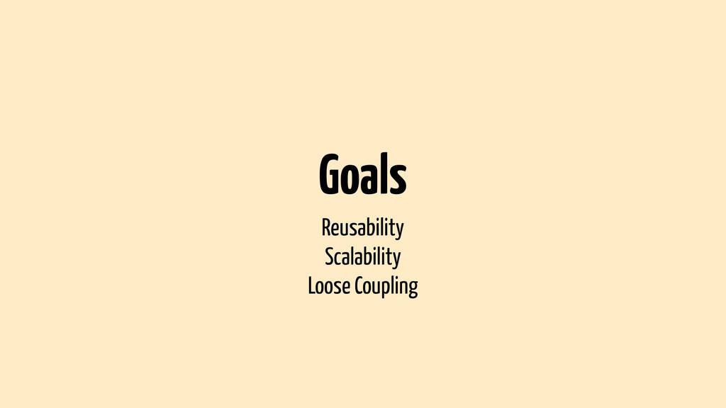 Goals Reusability Scalability Loose Coupling