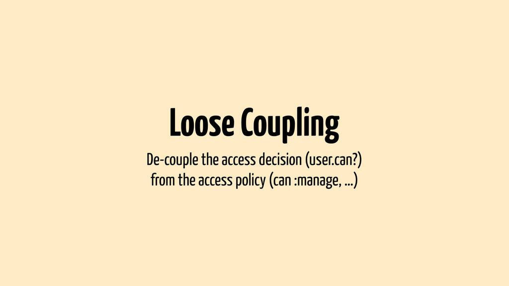 Loose Coupling De-couple the access decision (u...