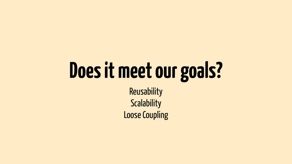 Does it meet our goals? Reusability Scalability...