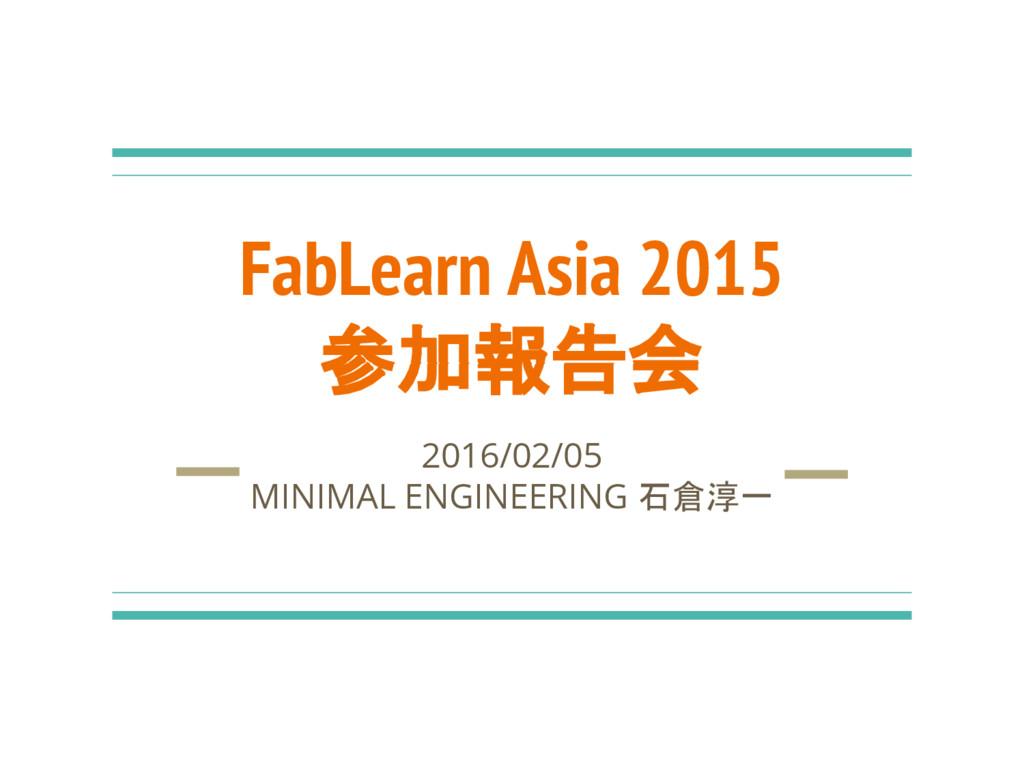 FabLearn Asia 2015 参加報告会 2016/02/05 MINIMAL ENG...