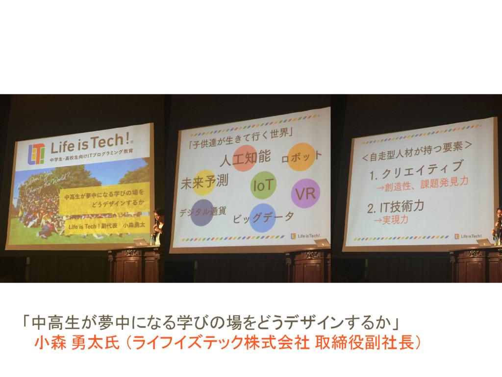 「中高生が夢中になる学びの場をどうデザインするか」  小森 勇太氏 (ライフイズテック株式会社...