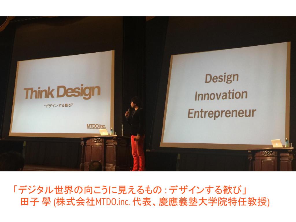 「デジタル世界の向こうに見えるもの : デザインする歓び」  田子 學 (株式会社MTDO.i...