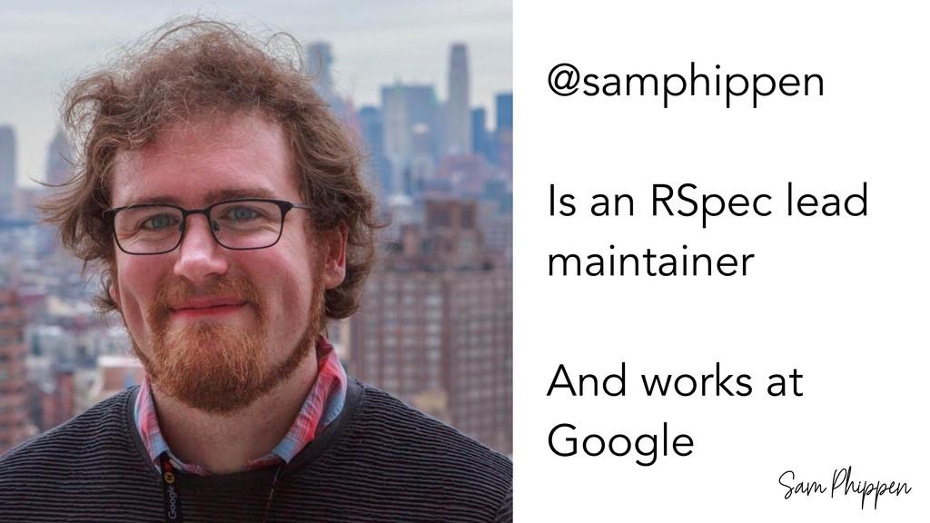 Sam Phippen @samphippen Is an RSpec lead mainta...