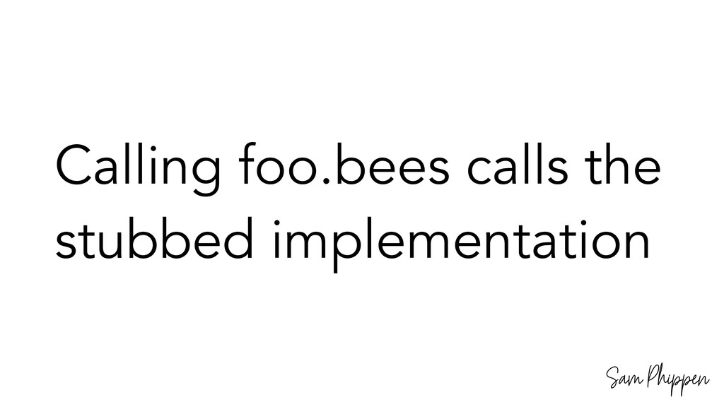 Sam Phippen Calling foo.bees calls the stubbed ...
