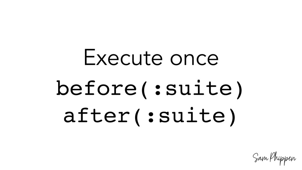 Sam Phippen Execute once before(:suite) after(:...