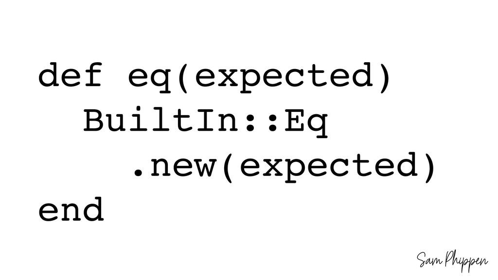 Sam Phippen def eq(expected) BuiltIn::Eq .new(e...