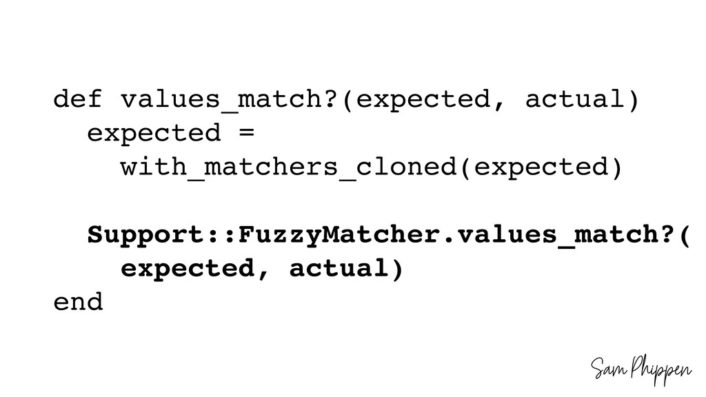Sam Phippen def values_match?(expected, actual)...
