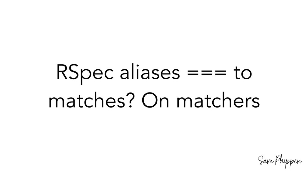 Sam Phippen RSpec aliases === to matches? On ma...