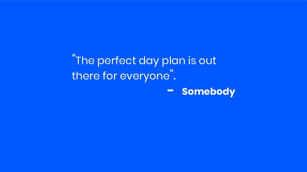 """The perfect day plan is out there for everyone..."