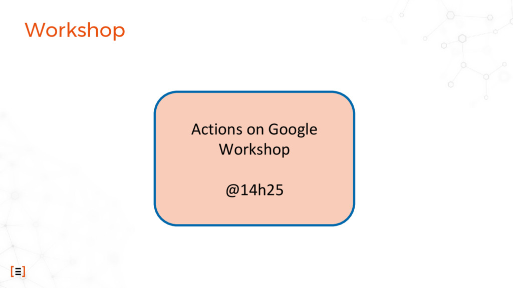 Workshop Actions on Google Workshop @14h25